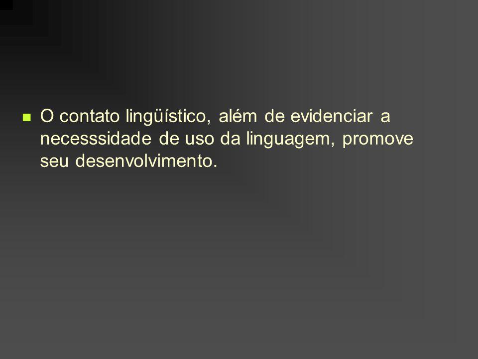 O contato lingüístico, além de evidenciar a necesssidade de uso da linguagem, promove seu desenvolvimento.