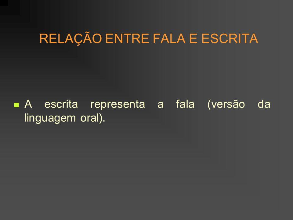 RELAÇÃO ENTRE FALA E ESCRITA A escrita representa a fala (versão da linguagem oral).