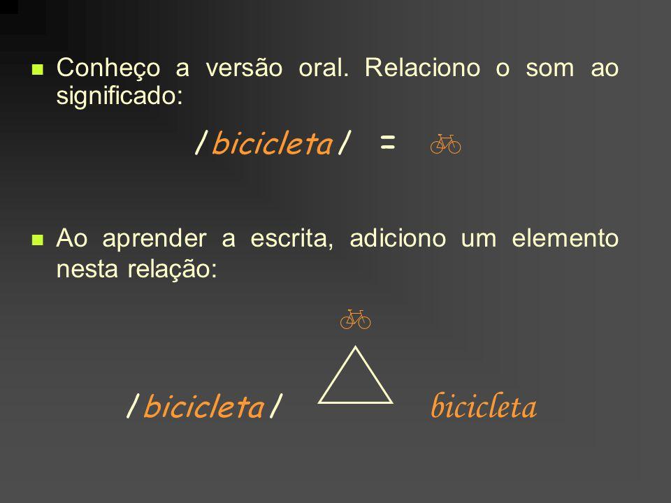 Conheço a versão oral. Relaciono o som ao significado: /bicicleta / = Ao aprender a escrita, adiciono um elemento nesta relação: /bicicleta / biciclet