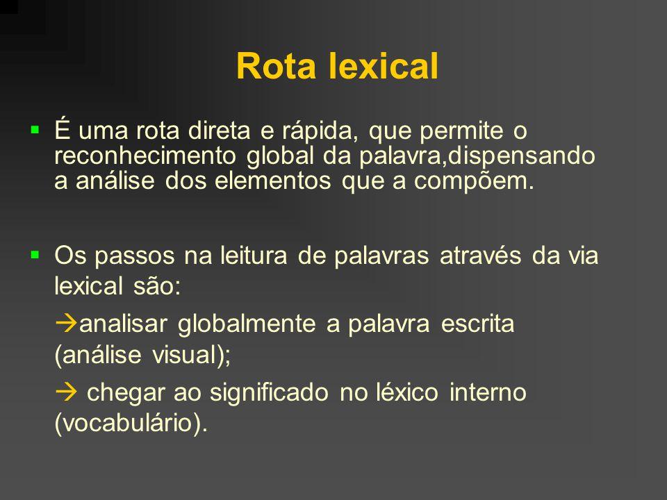 Rota lexical É uma rota direta e rápida, que permite o reconhecimento global da palavra,dispensando a análise dos elementos que a compõem. Os passos n