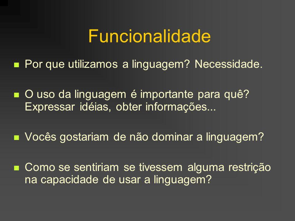 Funcionalidade Por que utilizamos a linguagem? Necessidade. O uso da linguagem é importante para quê? Expressar idéias, obter informações... Vocês gos