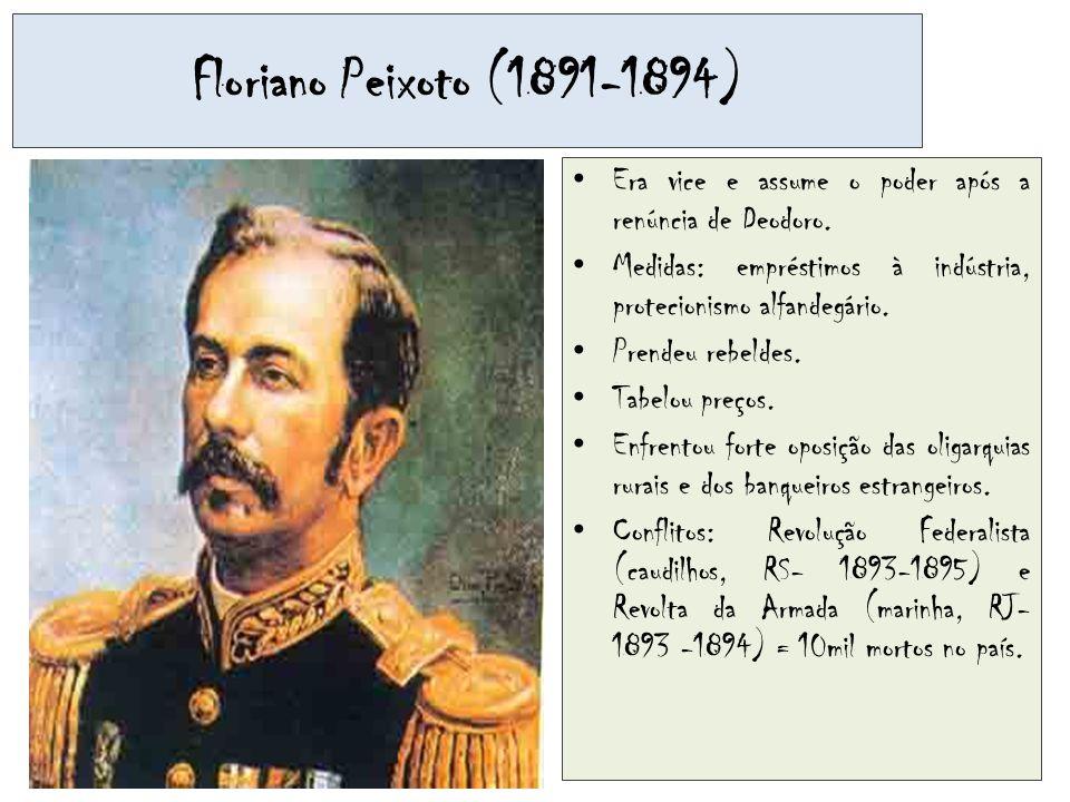 Floriano Peixoto (1891-1894) Era vice e assume o poder após a renúncia de Deodoro. Medidas: empréstimos à indústria, protecionismo alfandegário. Prend