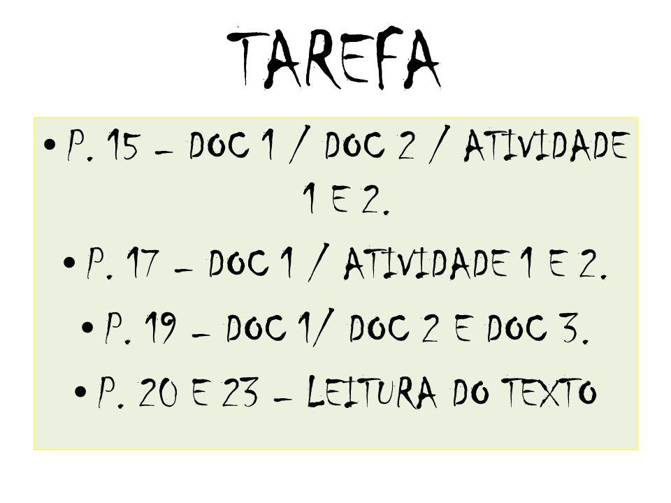 TAREFA P. 15 – DOC 1 / DOC 2 / ATIVIDADE 1 E 2. P. 17 – DOC 1 / ATIVIDADE 1 E 2. P. 19 – DOC 1/ DOC 2 E DOC 3. P. 20 E 23 – LEITURA DO TEXTO