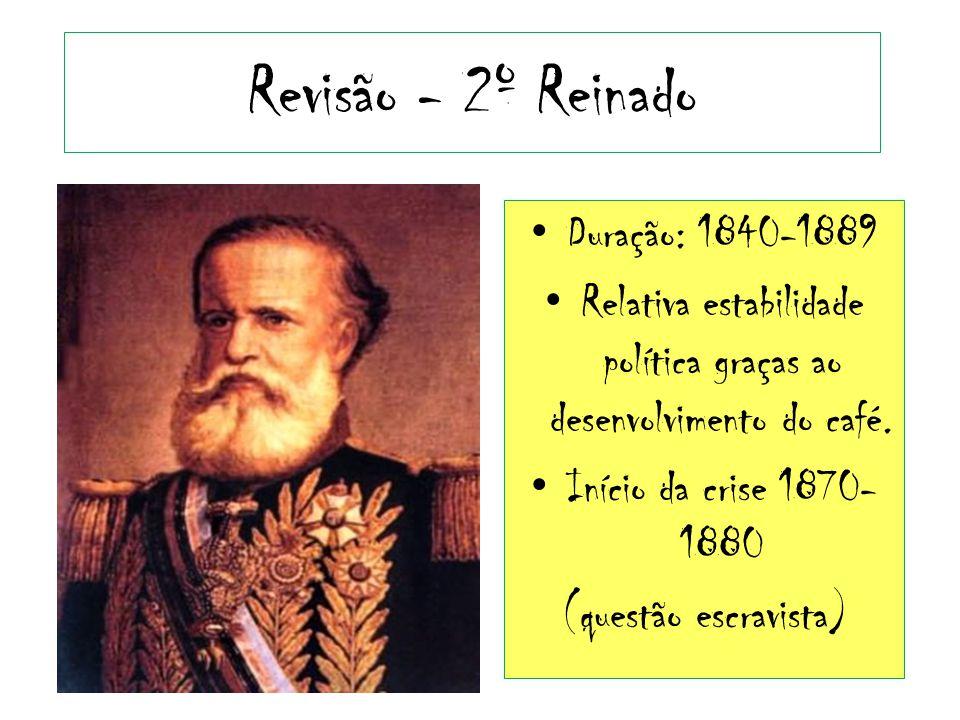 Revisão - 2º Reinado Duração: 1840-1889 Relativa estabilidade política graças ao desenvolvimento do café. Início da crise 1870- 1880 (questão escravis