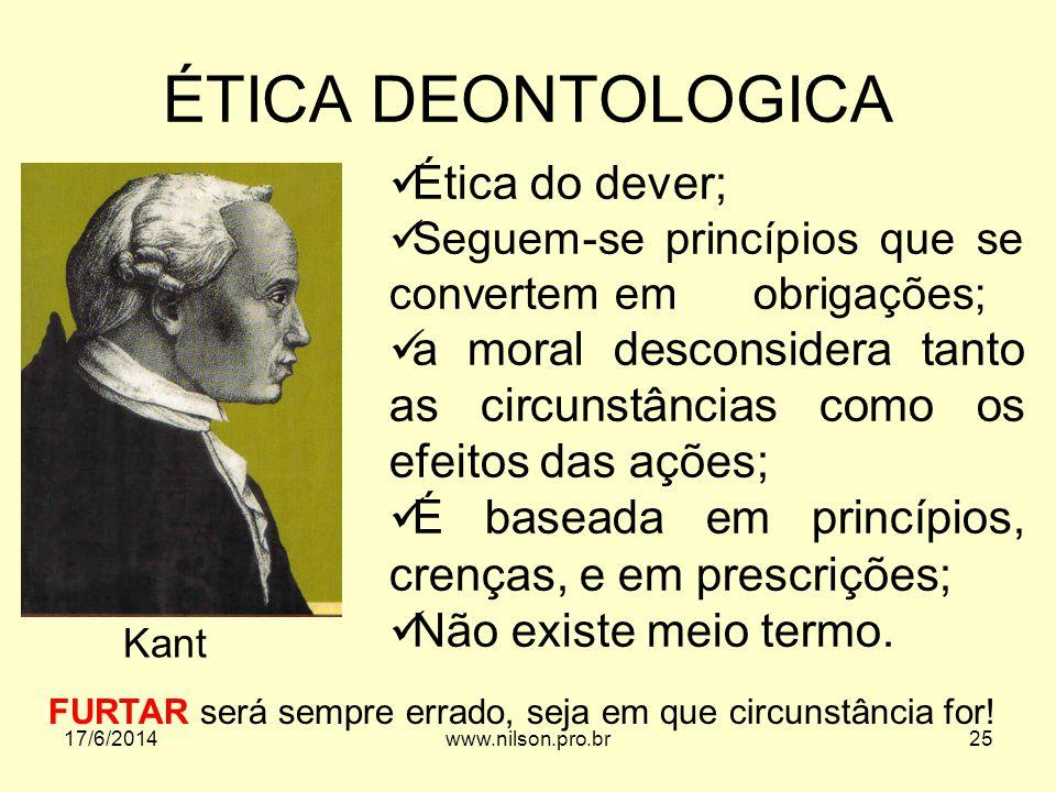 ÉTICA DEONTOLOGICA Ética do dever; Seguem-se princípios que se convertem em obrigações; a moral desconsidera tanto as circunstâncias como os efeitos d