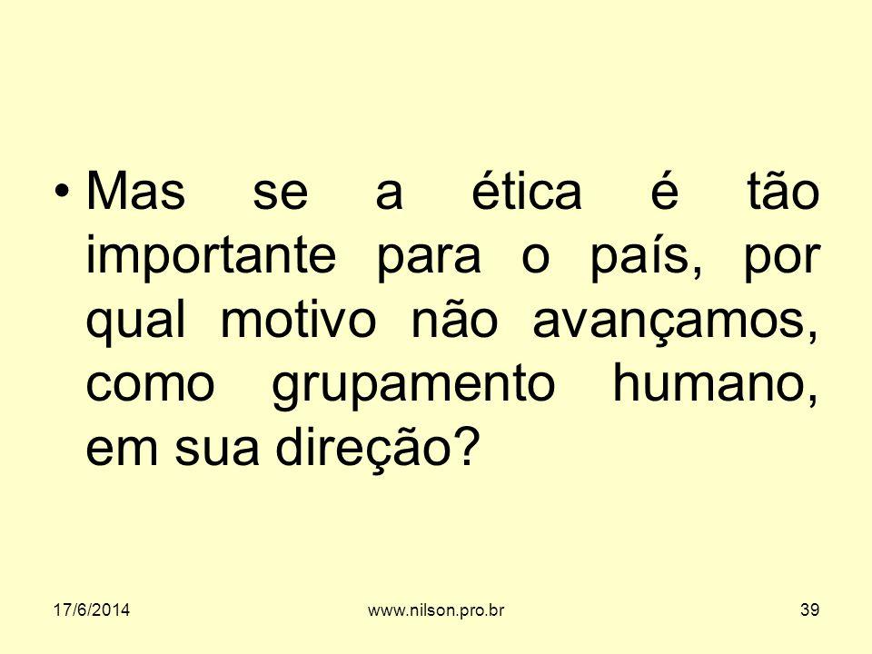 Mas se a ética é tão importante para o país, por qual motivo não avançamos, como grupamento humano, em sua direção? 17/6/201439www.nilson.pro.br
