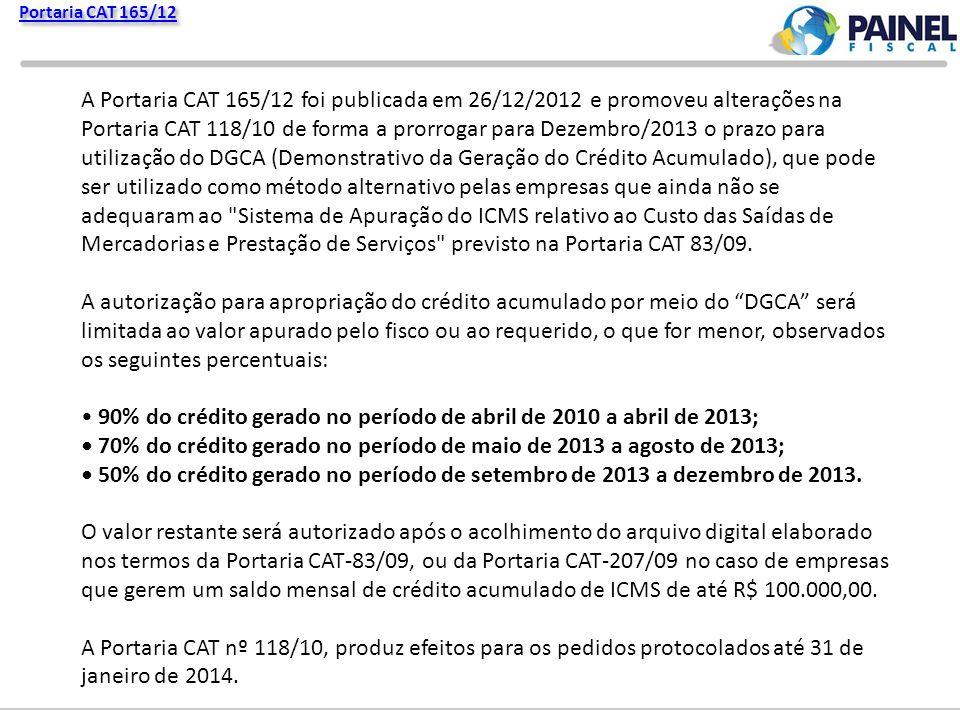 Portaria CAT 165/12 A Portaria CAT 165/12 foi publicada em 26/12/2012 e promoveu alterações na Portaria CAT 118/10 de forma a prorrogar para Dezembro/2013 o prazo para utilização do DGCA (Demonstrativo da Geração do Crédito Acumulado), que pode ser utilizado como método alternativo pelas empresas que ainda não se adequaram ao Sistema de Apuração do ICMS relativo ao Custo das Saídas de Mercadorias e Prestação de Serviços previsto na Portaria CAT 83/09.