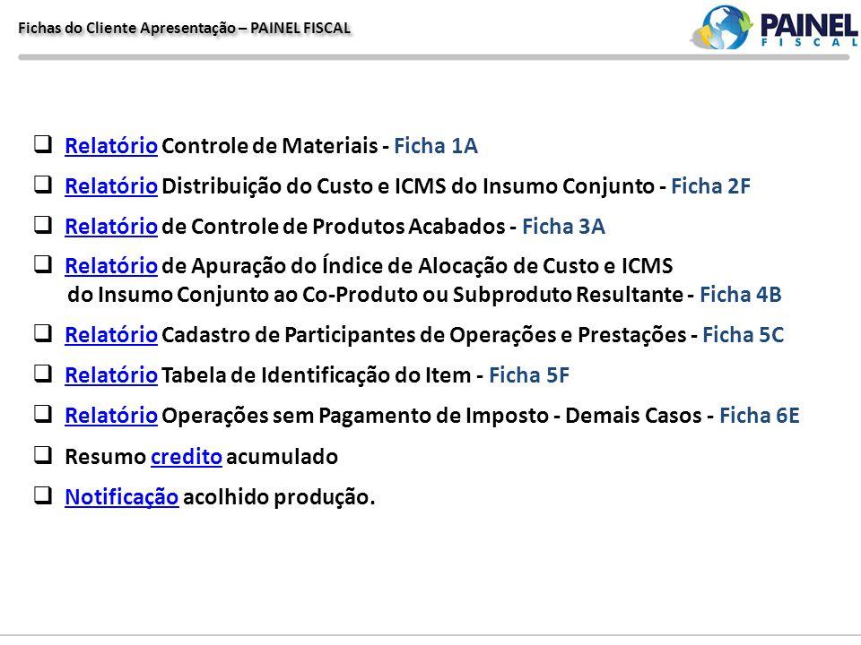 Fichas do Cliente Apresentação – PAINEL FISCAL Relatório Controle de Materiais - Ficha 1A Relatório Relatório Distribuição do Custo e ICMS do Insumo C