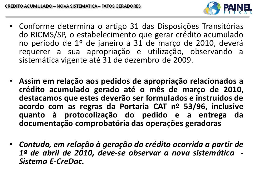CREDITO ACUMULADO – NOVA SISTEMATICA – FATOS GERADORES Conforme determina o artigo 31 das Disposições Transitórias do RICMS/SP, o estabelecimento que gerar crédito acumulado no período de 1º de janeiro a 31 de março de 2010, deverá requerer a sua apropriação e utilização, observando a sistemática vigente até 31 de dezembro de 2009.
