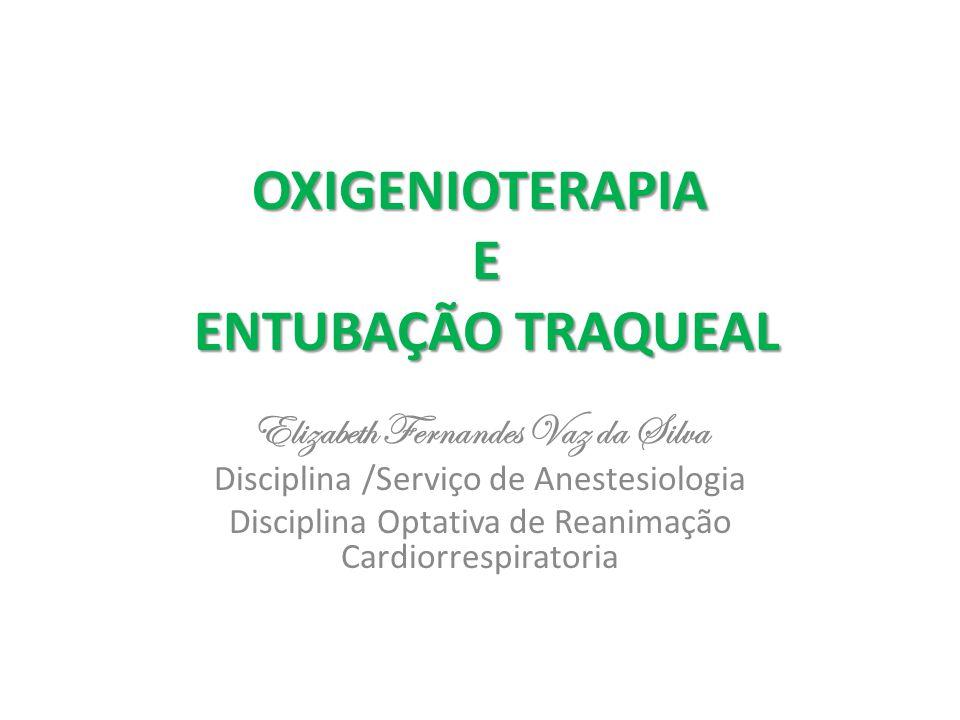 OXIGENIOTERAPIA E ENTUBAÇÃO TRAQUEAL Elizabeth Fernandes Vaz da Silva Disciplina /Serviço de Anestesiologia Disciplina Optativa de Reanimação Cardiorr
