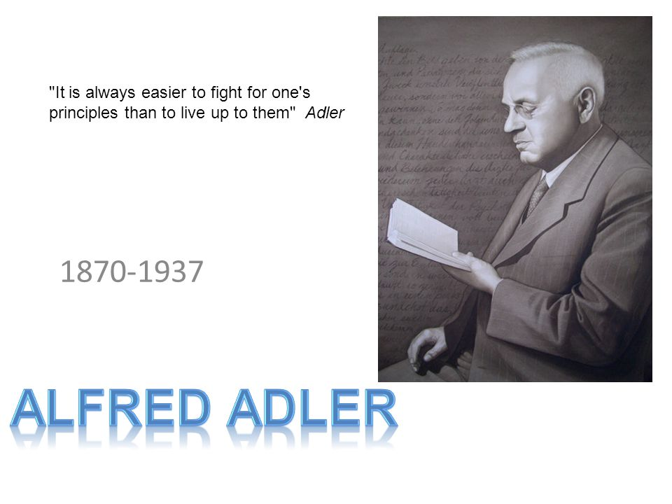 1870-1937 It is always easier to fight for one s principles than to live up to them Adler