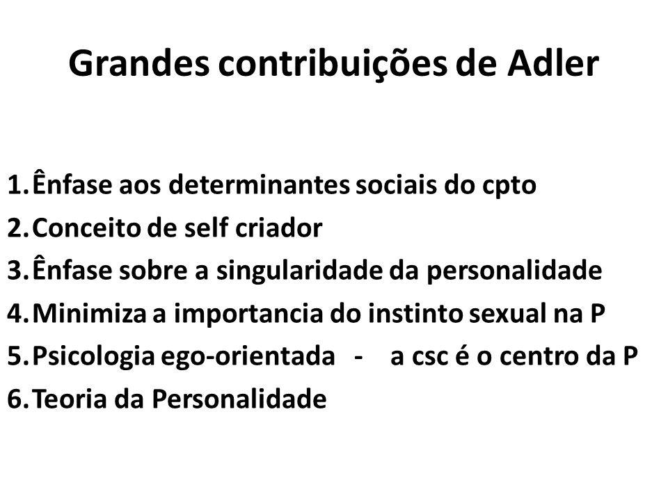 Grandes contribuições de Adler 1.Ênfase aos determinantes sociais do cpto 2.Conceito de self criador 3.Ênfase sobre a singularidade da personalidade 4.Minimiza a importancia do instinto sexual na P 5.Psicologia ego-orientada - a csc é o centro da P 6.Teoria da Personalidade