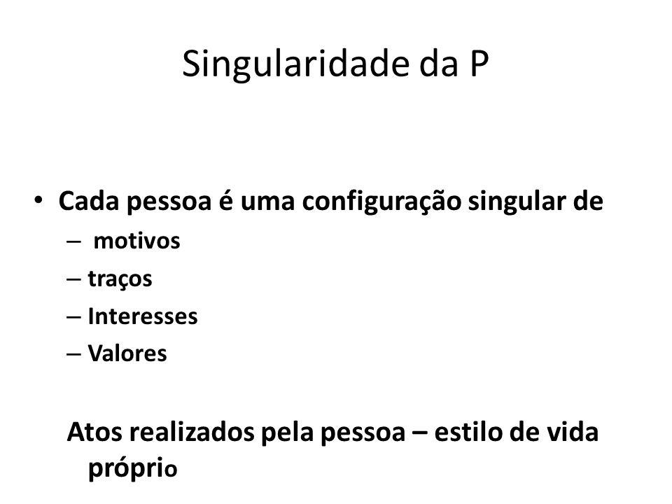 Singularidade da P Cada pessoa é uma configuração singular de – motivos – traços – Interesses – Valores Atos realizados pela pessoa – estilo de vida p