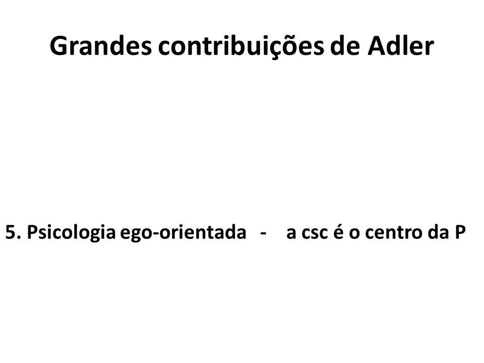 Grandes contribuições de Adler 5. Psicologia ego-orientada - a csc é o centro da P