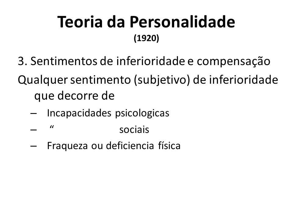 Teoria da Personalidade (1920) 3. Sentimentos de inferioridade e compensação Qualquer sentimento (subjetivo) de inferioridade que decorre de – Incapac