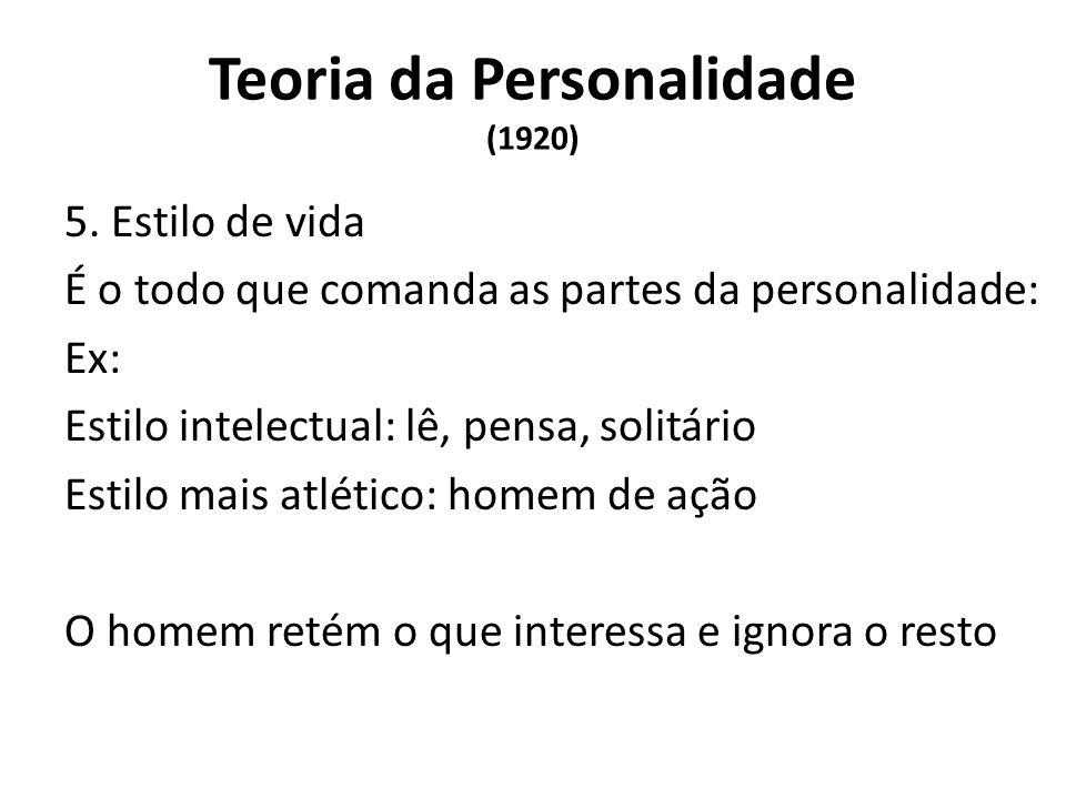 Teoria da Personalidade (1920) 5. Estilo de vida É o todo que comanda as partes da personalidade: Ex: Estilo intelectual: lê, pensa, solitário Estilo