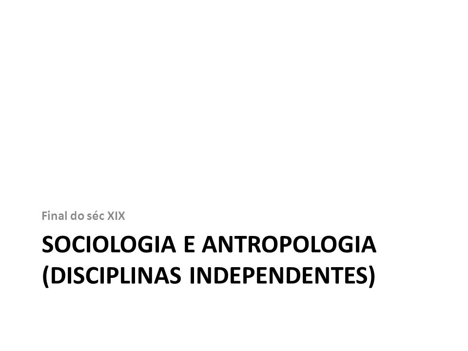 SOCIOLOGIA E ANTROPOLOGIA (DISCIPLINAS INDEPENDENTES) Final do séc XIX