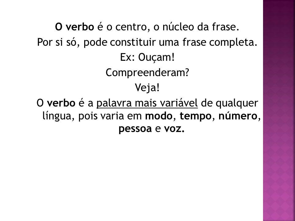 O verbo é o centro, o núcleo da frase. Por si só, pode constituir uma frase completa. Ex: Ouçam! Compreenderam? Veja! O verbo é a palavra mais variáve