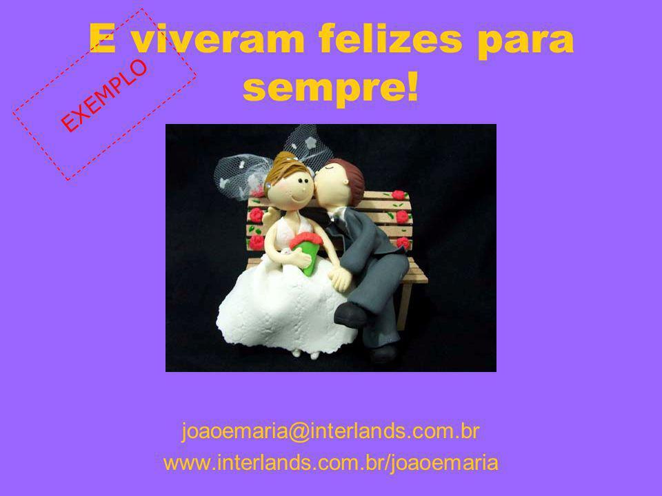 E viveram felizes para sempre! joaoemaria@interlands.com.br www.interlands.com.br/joaoemaria EXEMPLO