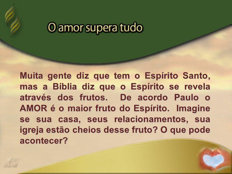 Muita gente diz que tem o Espírito Santo, mas a Bíblia diz que o Espírito se revela através dos frutos. De acordo Paulo o AMOR é o maior fruto do Espí