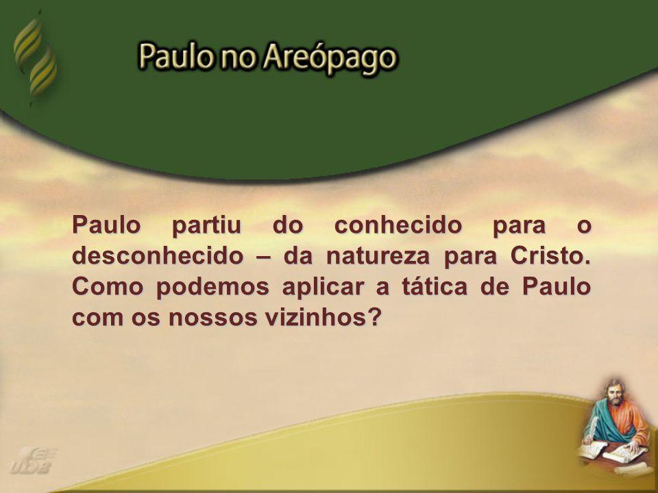 Paulo partiu do conhecido para o desconhecido – da natureza para Cristo. Como podemos aplicar a tática de Paulo com os nossos vizinhos?