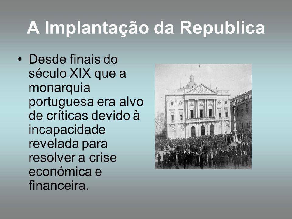 A Implantação da Republica Desde finais do século XIX que a monarquia portuguesa era alvo de críticas devido à incapacidade revelada para resolver a c