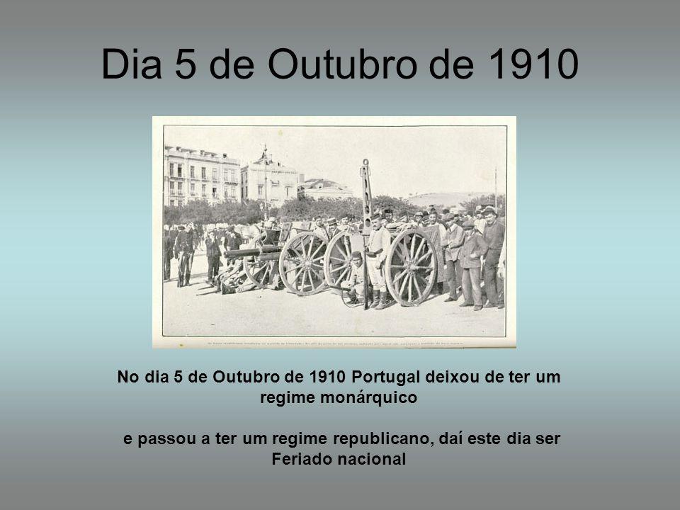 Dia 5 de Outubro de 1910 No dia 5 de Outubro de 1910 Portugal deixou de ter um regime monárquico e passou a ter um regime republicano, daí este dia se