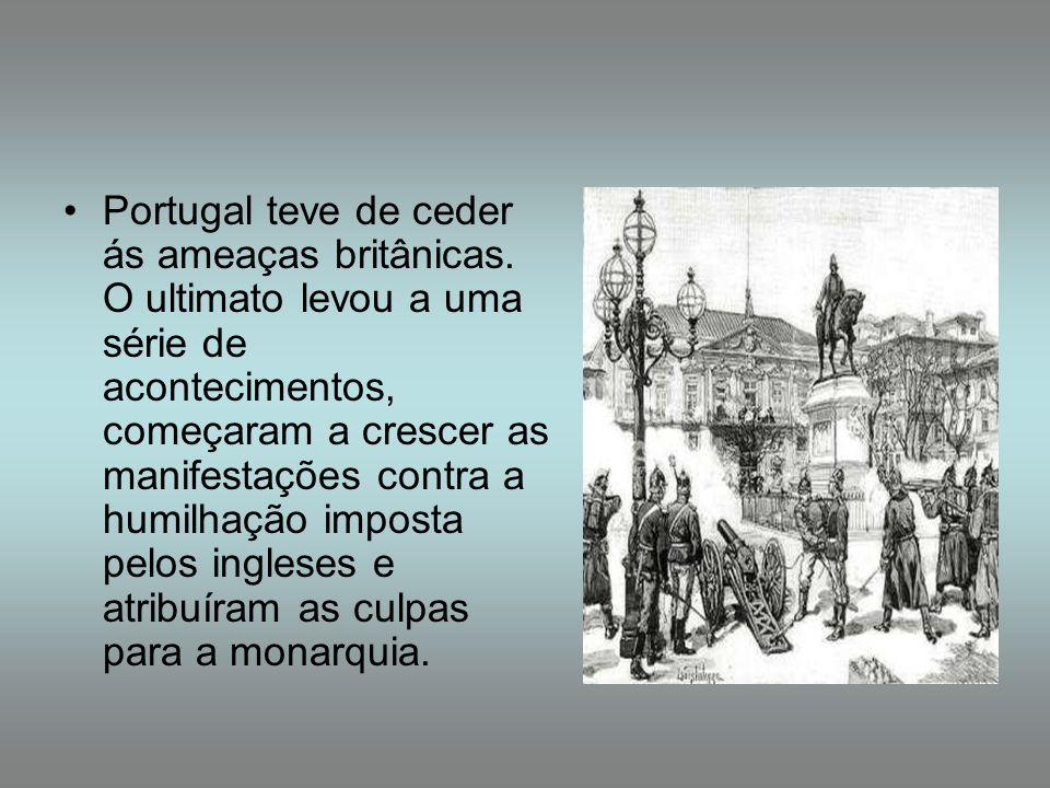 Portugal teve de ceder ás ameaças britânicas. O ultimato levou a uma série de acontecimentos, começaram a crescer as manifestações contra a humilhação