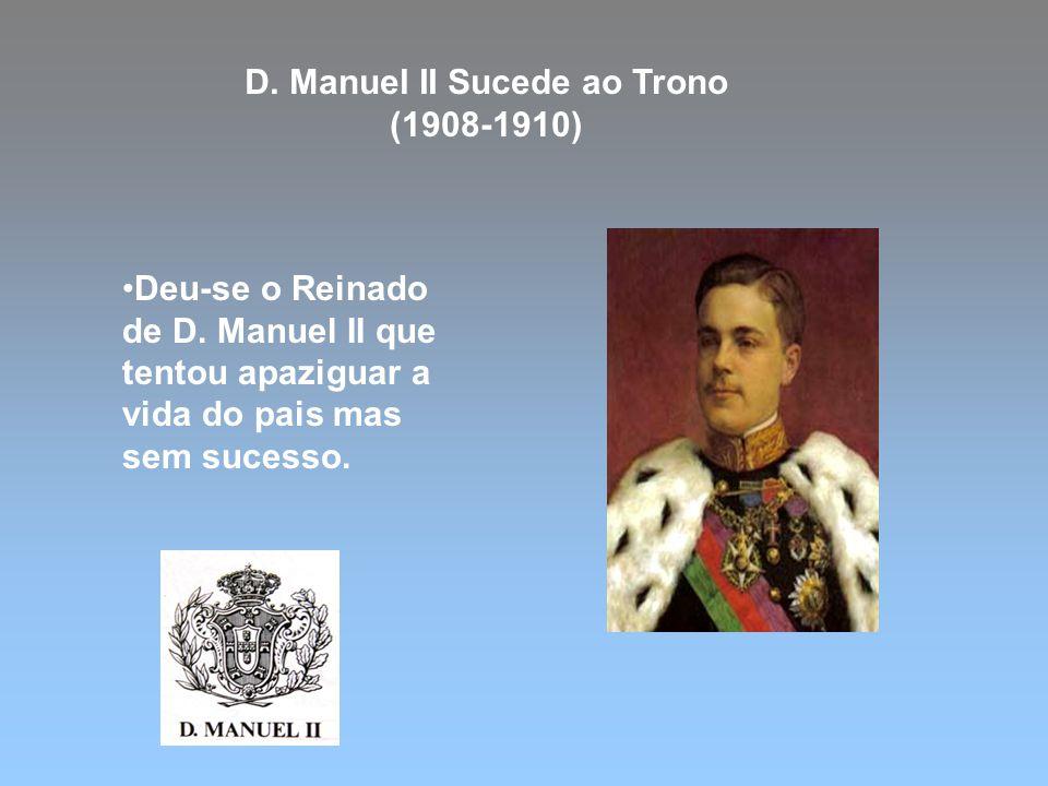 D. Manuel II Sucede ao Trono (1908-1910) Deu-se o Reinado de D. Manuel II que tentou apaziguar a vida do pais mas sem sucesso.