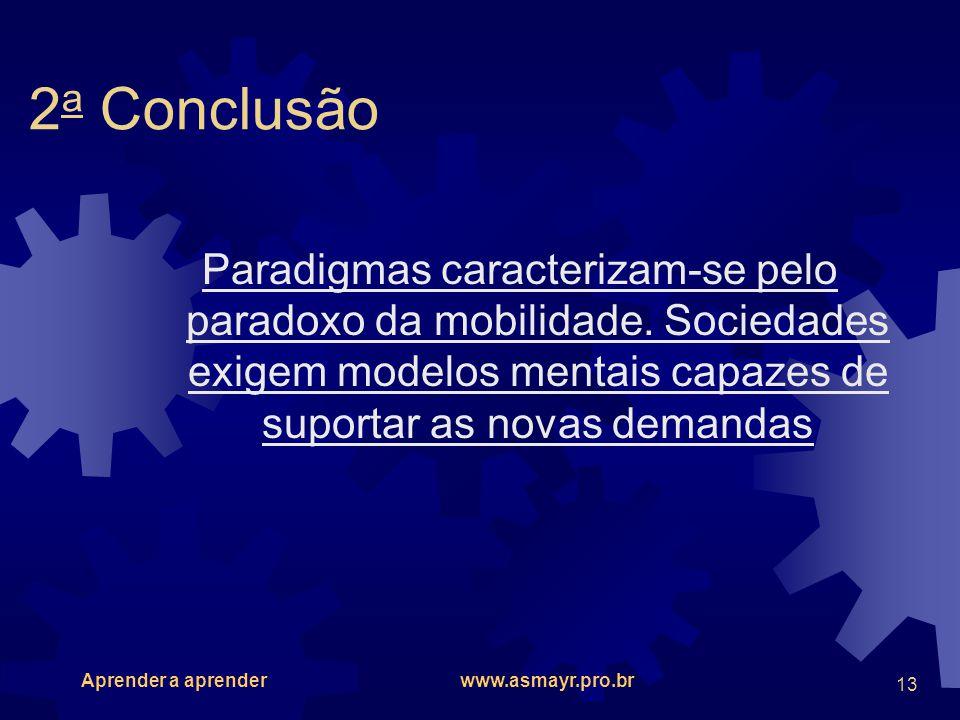 Aprender a aprender www.asmayr.pro.br 13 2 a Conclusão Paradigmas caracterizam-se pelo paradoxo da mobilidade. Sociedades exigem modelos mentais capaz