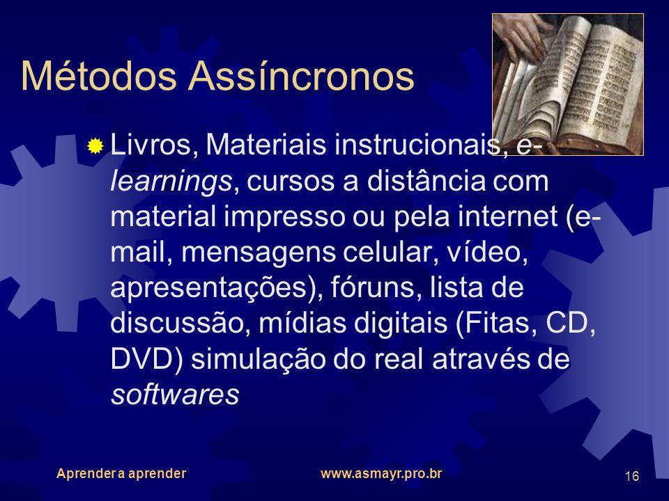 Aprender a aprender www.asmayr.pro.br 16 Métodos Assíncronos Livros, Materiais instrucionais, e- learnings, cursos a distância com material impresso o