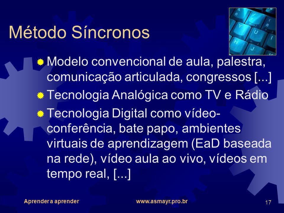 Aprender a aprender www.asmayr.pro.br 17 Método Síncronos Modelo convencional de aula, palestra, comunicação articulada, congressos [...] Tecnologia A