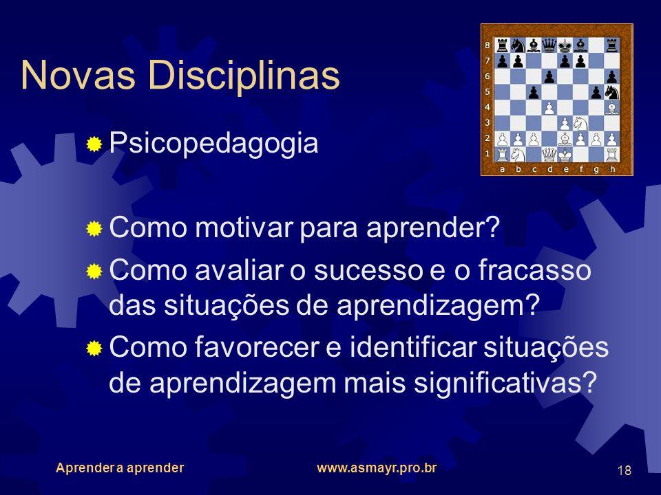 Aprender a aprender www.asmayr.pro.br 18 Novas Disciplinas Psicopedagogia Como motivar para aprender? Como avaliar o sucesso e o fracasso das situaçõe