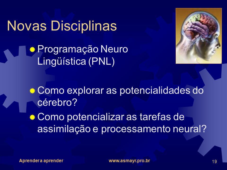 Aprender a aprender www.asmayr.pro.br 19 Novas Disciplinas Programação Neuro Lingüística (PNL) Como explorar as potencialidades do cérebro? Como poten