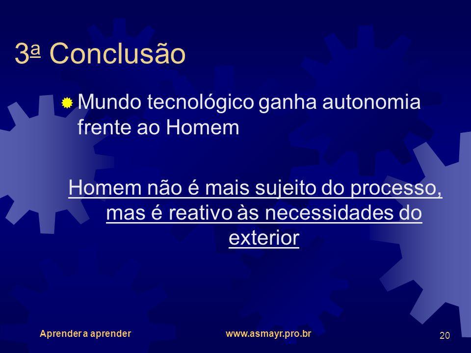 Aprender a aprender www.asmayr.pro.br 20 3 a Conclusão Mundo tecnológico ganha autonomia frente ao Homem Homem não é mais sujeito do processo, mas é r