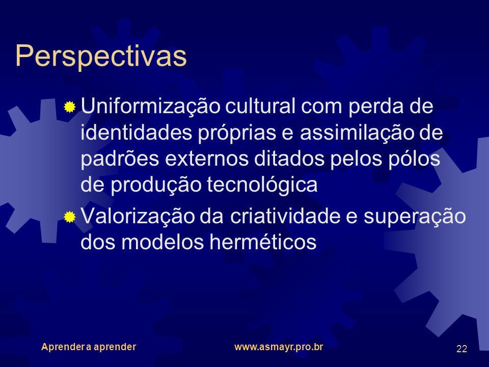 Aprender a aprender www.asmayr.pro.br 22 Perspectivas Uniformização cultural com perda de identidades próprias e assimilação de padrões externos ditad