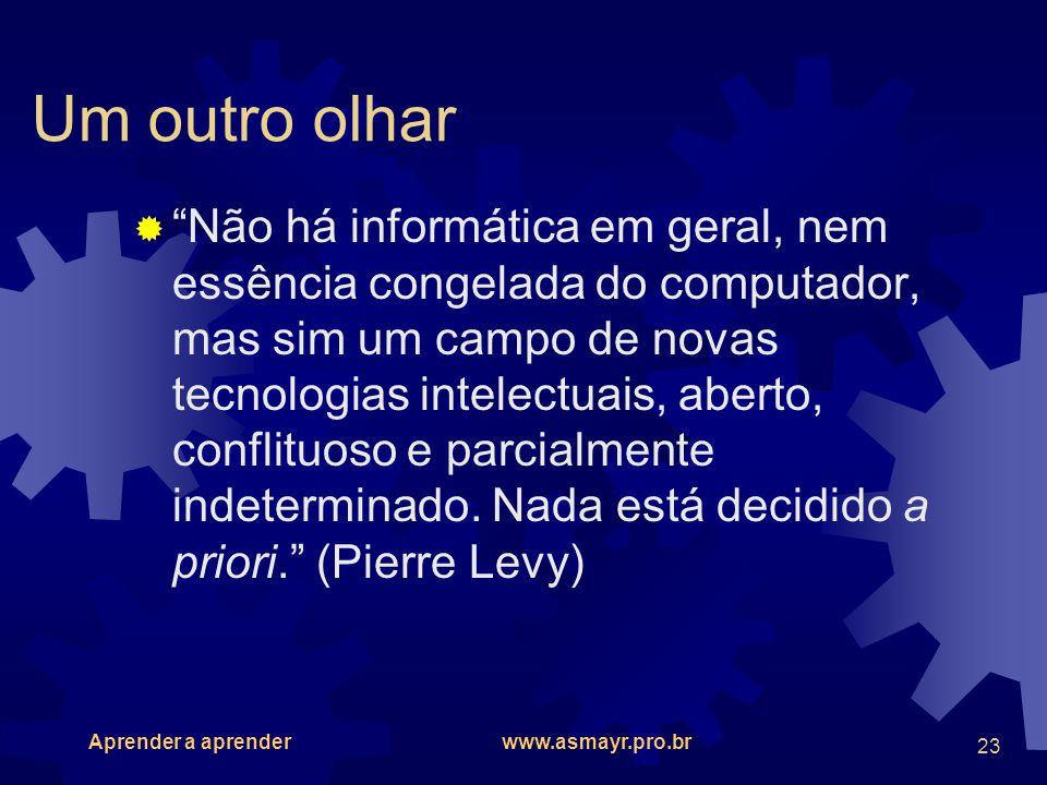 Aprender a aprender www.asmayr.pro.br 23 Um outro olhar Não há informática em geral, nem essência congelada do computador, mas sim um campo de novas t