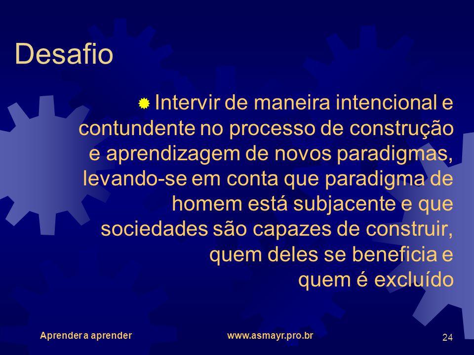 Aprender a aprender www.asmayr.pro.br 24 Desafio Intervir de maneira intencional e contundente no processo de construção e aprendizagem de novos parad
