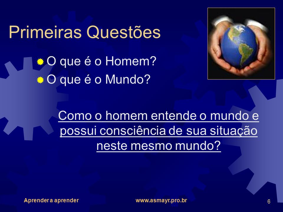 Aprender a aprender www.asmayr.pro.br 6 Primeiras Questões O que é o Homem? O que é o Mundo? Como o homem entende o mundo e possui consciência de sua