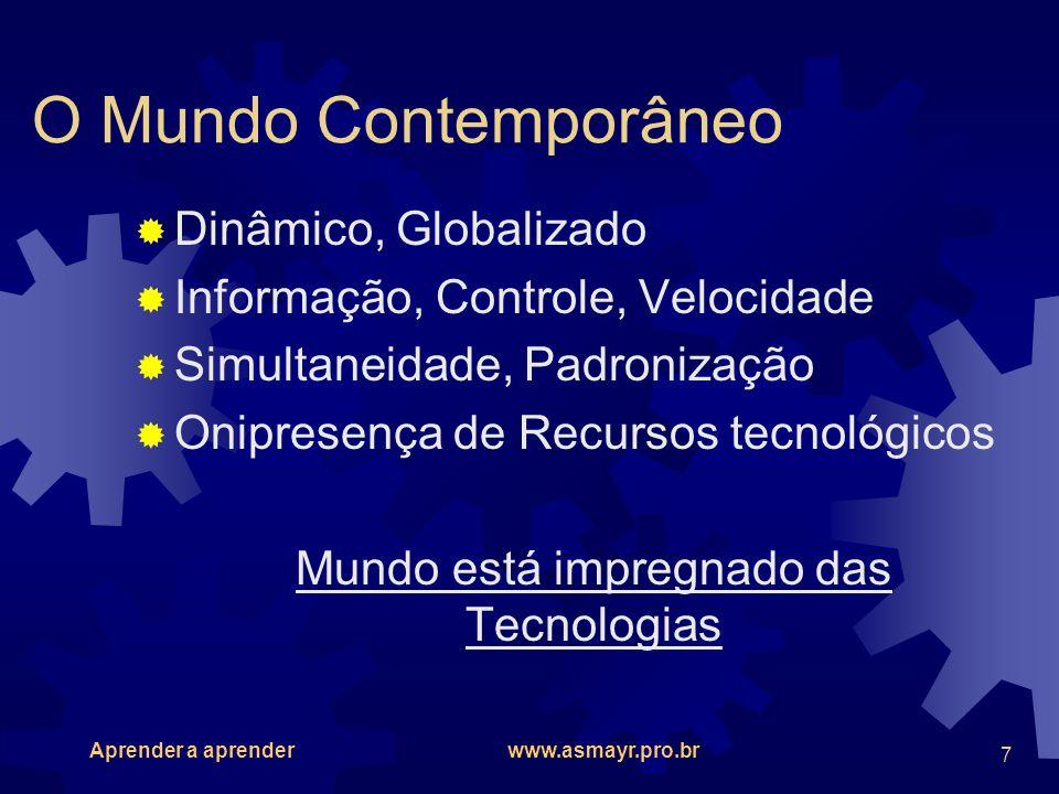 Aprender a aprender www.asmayr.pro.br 8 O Homem Contemporâneo Flexível, Universal Cioso da Informação, Controlador Acelerado, Padronizado Relaciona-se com o mundo mediante as tecnologias Homem encontra sua identidade nas Tecnologias