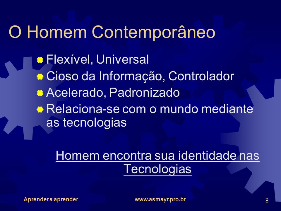 Aprender a aprender www.asmayr.pro.br 8 O Homem Contemporâneo Flexível, Universal Cioso da Informação, Controlador Acelerado, Padronizado Relaciona-se