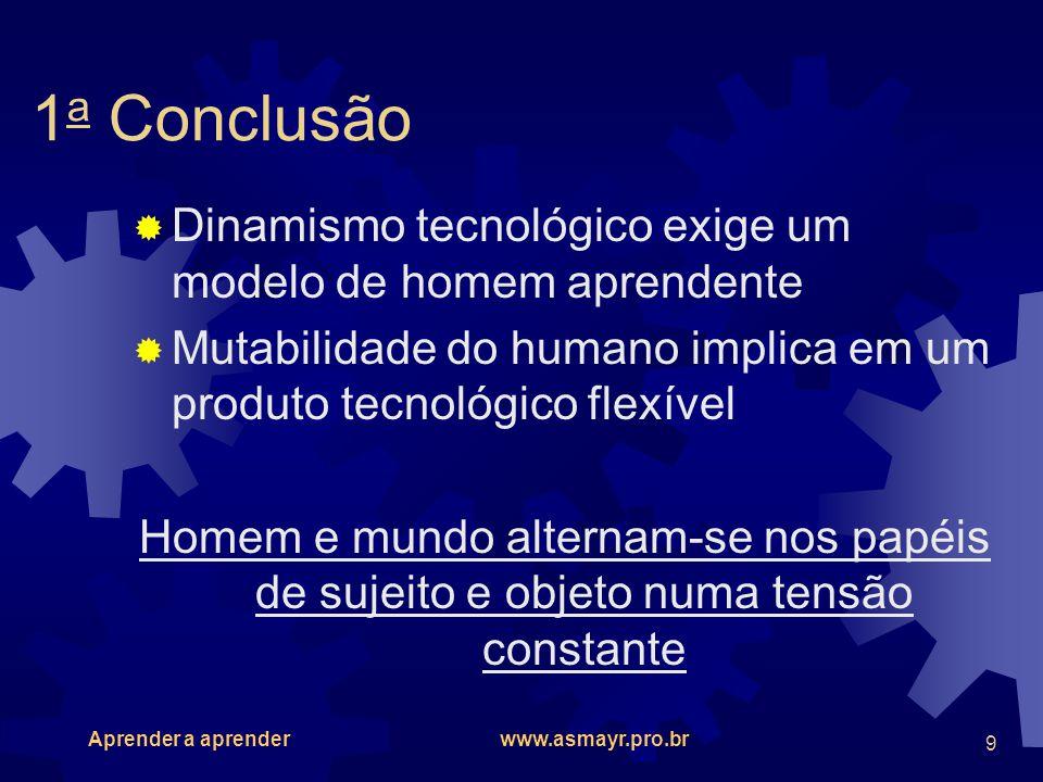 Aprender a aprender www.asmayr.pro.br 9 1 a Conclusão Dinamismo tecnológico exige um modelo de homem aprendente Mutabilidade do humano implica em um p