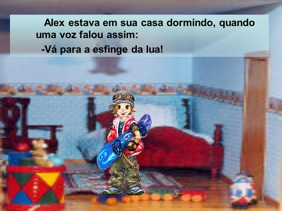 Alex estava em sua casa dormindo, quando uma voz falou assim: -Vá para a esfinge da lua!