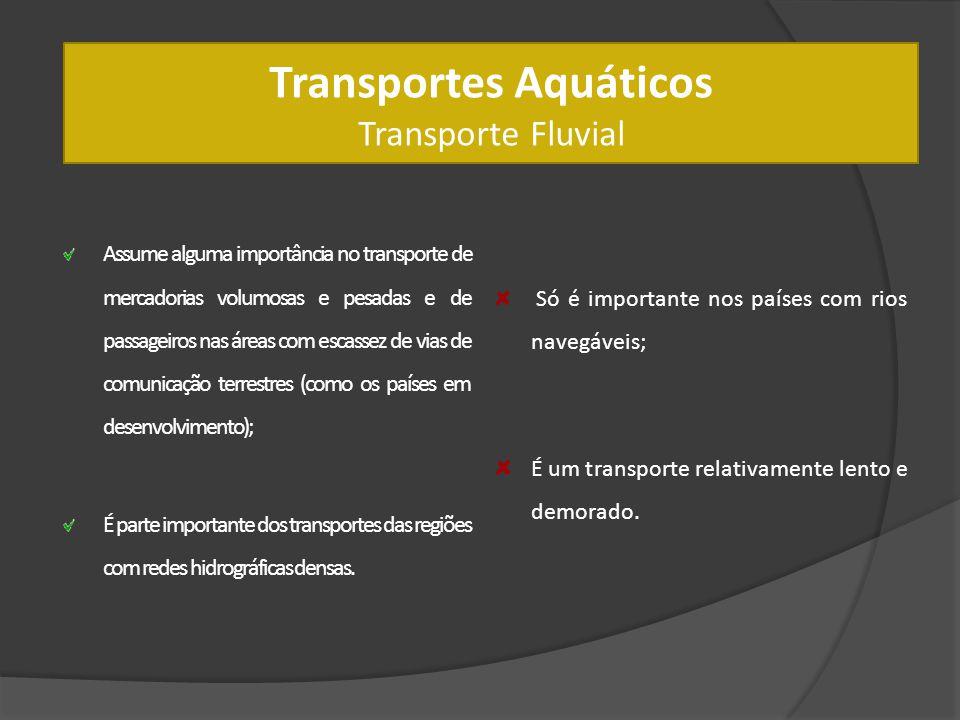 Transportes Aquáticos Transporte Fluvial Assume alguma importância no transporte de mercadorias volumosas e pesadas e de passageiros nas áreas com esc