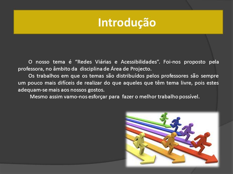 Introdução O nosso tema é Redes Viárias e Acessibilidades. Foi-nos proposto pela professora, no âmbito da disciplina de Área de Projecto. Os trabalhos