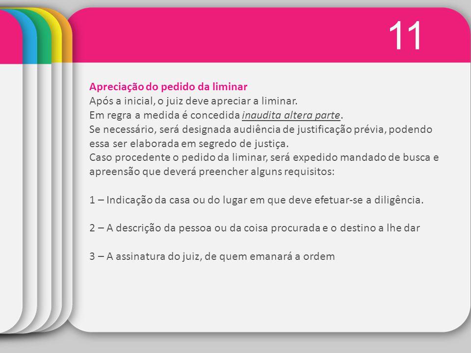 11 Apreciação do pedido da liminar Após a inicial, o juiz deve apreciar a liminar. Em regra a medida é concedida inaudita altera parte. Se necessário,
