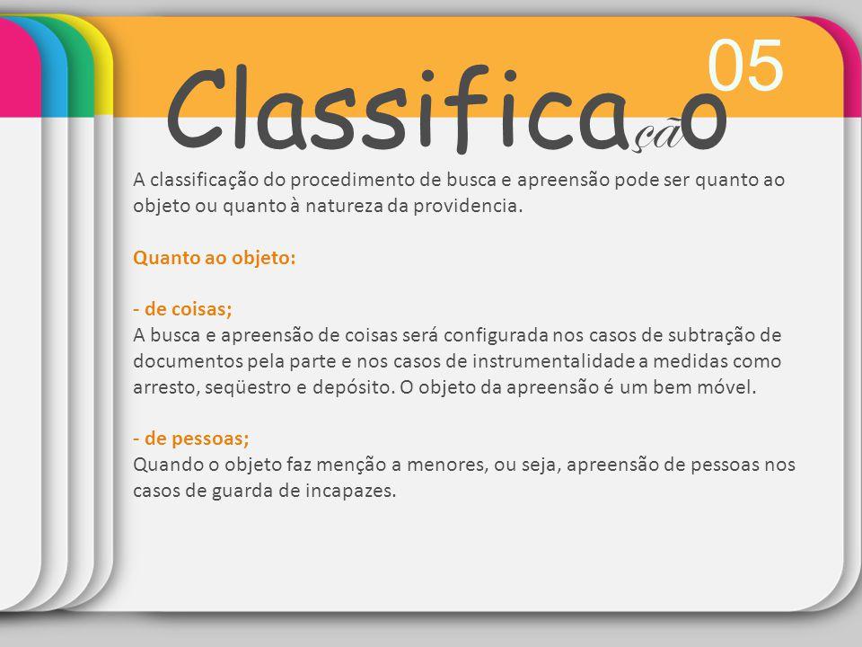 05 Classifica çã o A classificação do procedimento de busca e apreensão pode ser quanto ao objeto ou quanto à natureza da providencia. Quanto ao objet