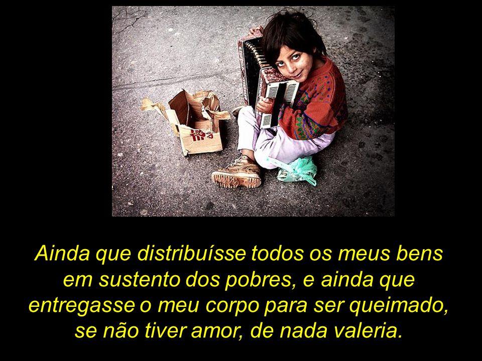 Ainda que distribuísse todos os meus bens em sustento dos pobres, e ainda que entregasse o meu corpo para ser queimado, se não tiver amor, de nada val