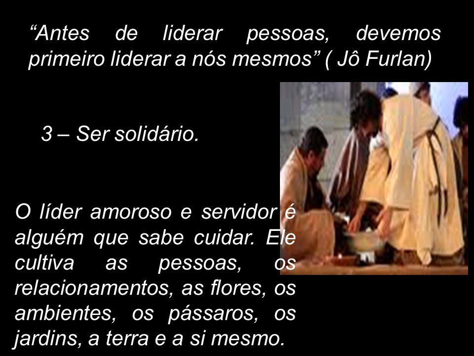 Antes de liderar pessoas, devemos primeiro liderar a nós mesmos ( Jô Furlan) 3 – Ser solidário. O líder amoroso e servidor é alguém que sabe cuidar. E