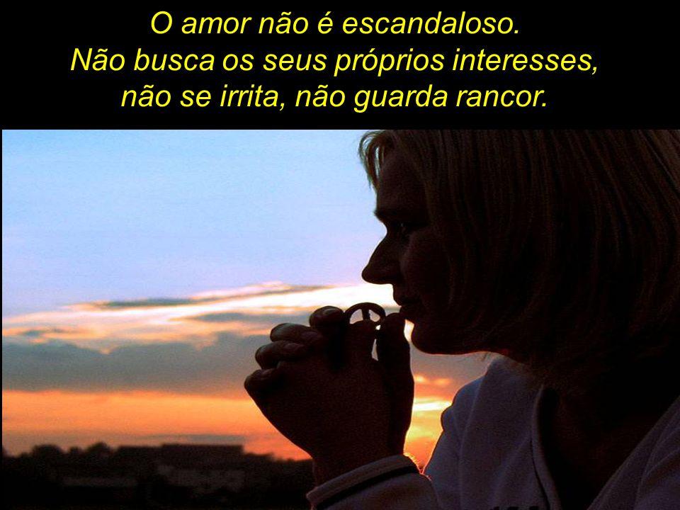 O amor não é escandaloso. Não busca os seus próprios interesses, não se irrita, não guarda rancor.